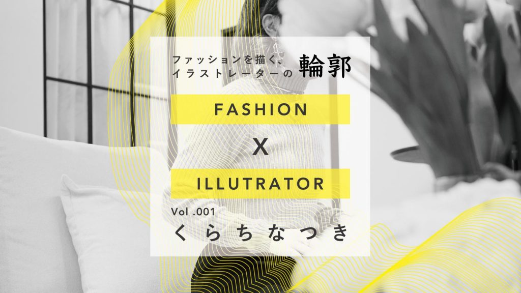 苦手が生んだ魅力:くらちなつき|ファッションを描く、イラストレーターの輪郭 Vol.1
