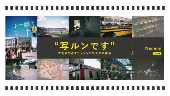 """【連載】""""写ルンです""""で切り取るファッショニスタの視点vol.8 : Nanami"""