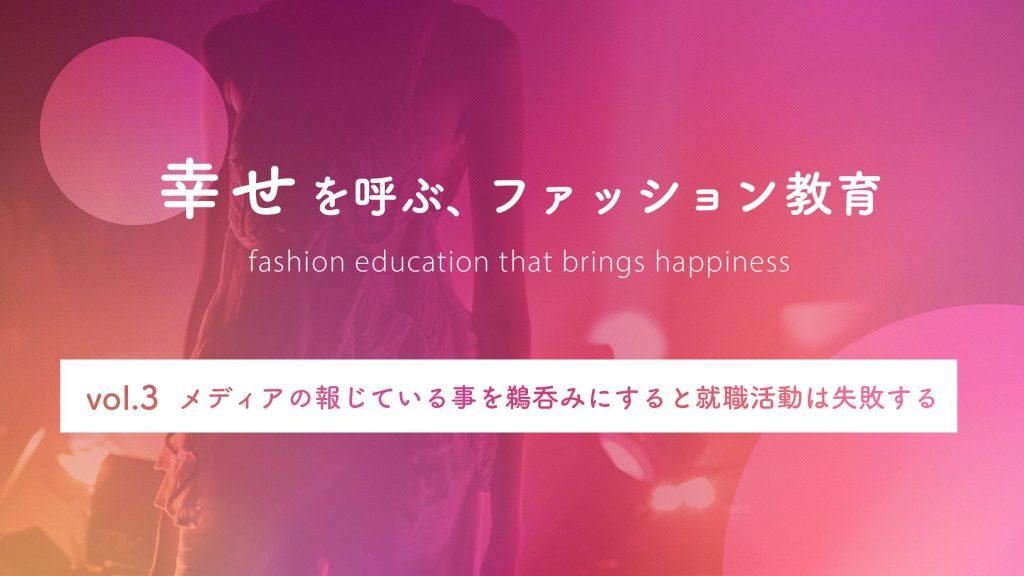 メディアの報じている事を鵜呑みにすると就職活動は失敗する 幸せを呼ぶ、ファッション教育 Vol.3