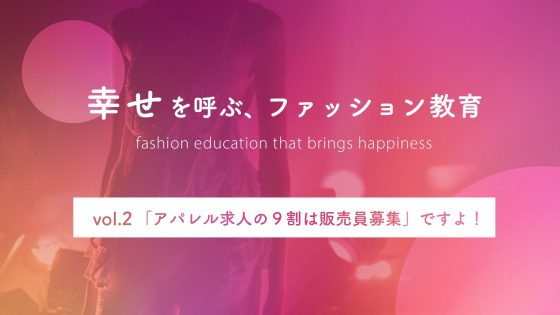 【連載】幸せを呼ぶ、ファッション教育vol.2:「アパレル求人の9割は販売員募集」ですよ!