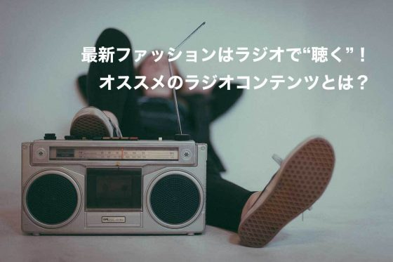"""最新ファッションはラジオで""""聴く""""!オススメのラジオコンテンツとは?"""